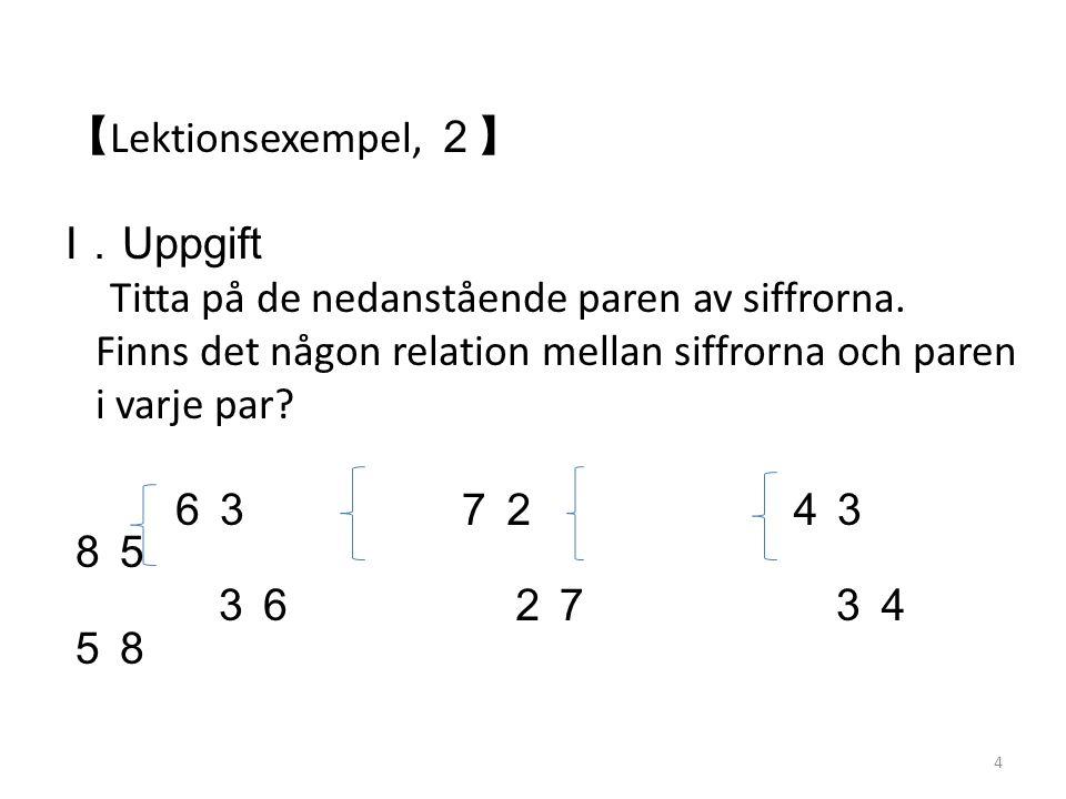 【 Lektionsexempel, 2】 Ⅰ. Uppgift Titta på de nedanstående paren av siffrorna. Finns det någon relation mellan siffrorna och paren i varje par? 63 72 4
