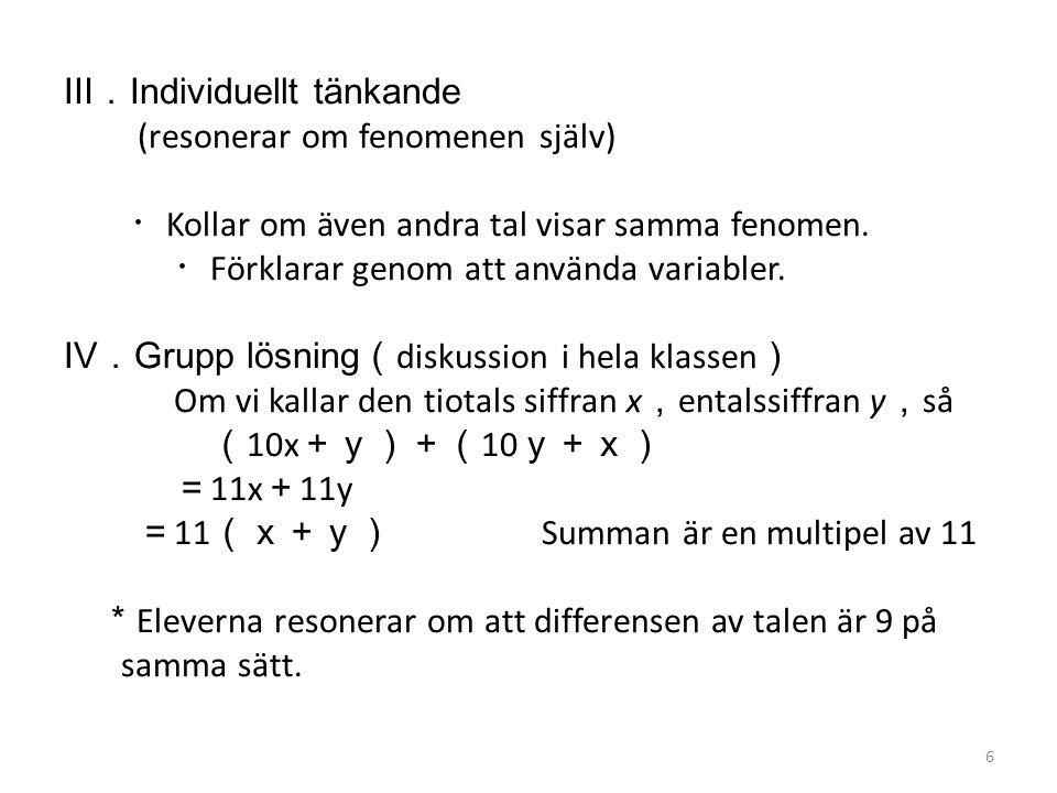 Ⅲ. Individuellt tänkande (resonerar om fenomenen själv) ・ Kollar om även andra tal visar samma fenomen. ・ Förklarar genom att använda variabler. Ⅳ. Gr