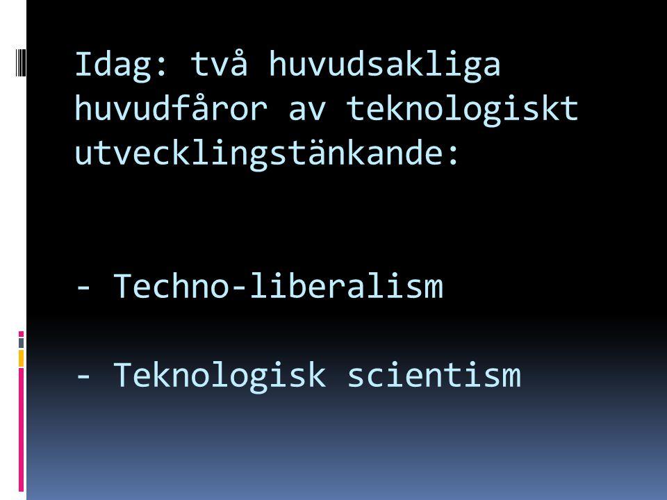 Idag: två huvudsakliga huvudfåror av teknologiskt utvecklingstänkande: - Techno-liberalism - Teknologisk scientism