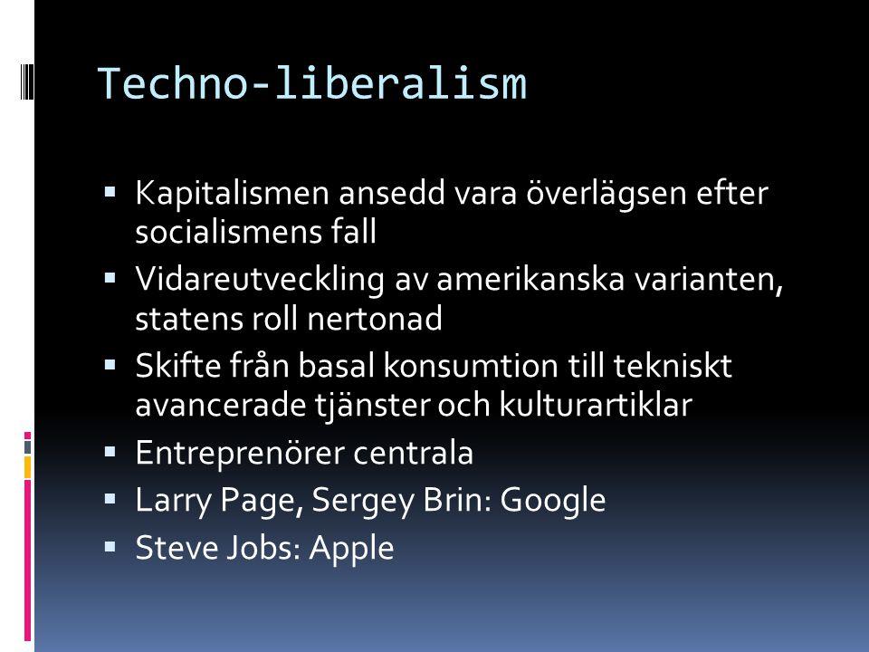 Techno-liberalism  Kapitalismen ansedd vara överlägsen efter socialismens fall  Vidareutveckling av amerikanska varianten, statens roll nertonad  S