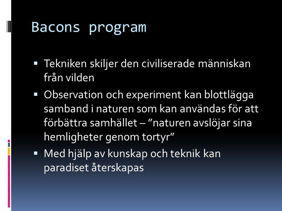 Bacons program  Tekniken skiljer den civiliserade människan från vilden  Observation och experiment kan blottlägga samband i naturen som kan använda