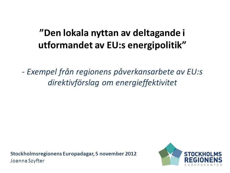 Stockholmsregionens Europadagar, 5 november 2012 Joanna Szyfter Den lokala nyttan av deltagande i utformandet av EU:s energipolitik - Exempel från regionens påverkansarbete av EU:s direktivförslag om energieffektivitet