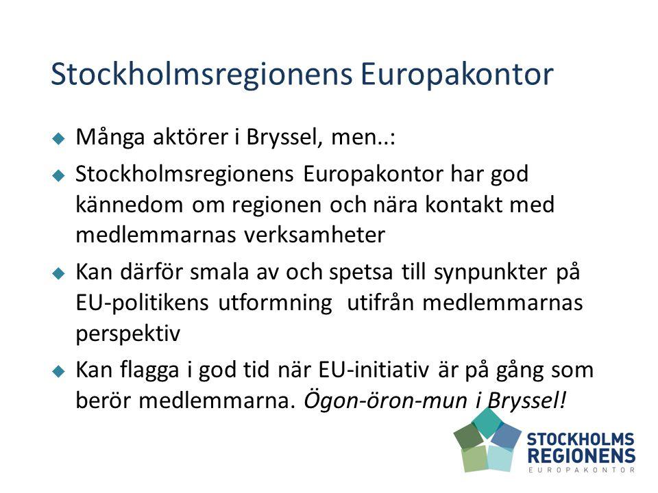 Stockholmsregionens Europakontor  Många aktörer i Bryssel, men..:  Stockholmsregionens Europakontor har god kännedom om regionen och nära kontakt med medlemmarnas verksamheter  Kan därför smala av och spetsa till synpunkter på EU-politikens utformning utifrån medlemmarnas perspektiv  Kan flagga i god tid när EU-initiativ är på gång som berör medlemmarna.