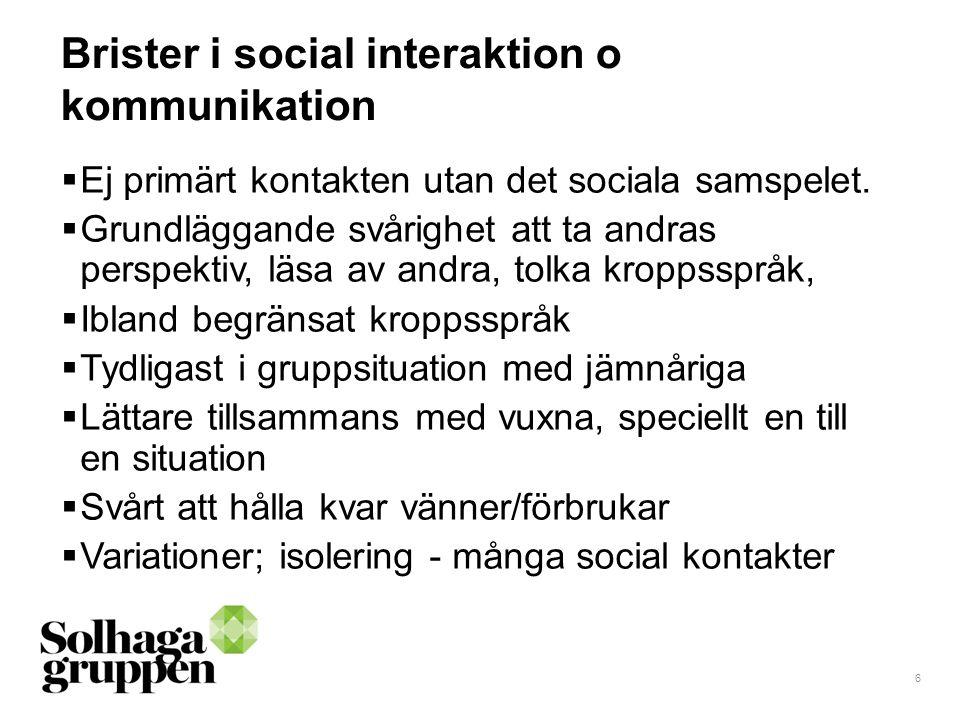 6 Brister i social interaktion o kommunikation  Ej primärt kontakten utan det sociala samspelet.  Grundläggande svårighet att ta andras perspektiv,