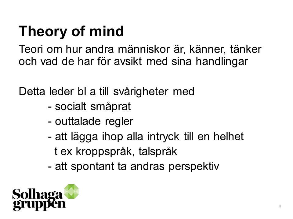 8 Theory of mind Teori om hur andra människor är, känner, tänker och vad de har för avsikt med sina handlingar Detta leder bl a till svårigheter med -