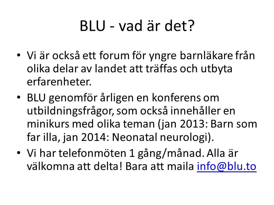 Mer information om BLU • Besök oss på hemsidan www.blu.to och/eller maila info@blu.towww.blu.toinfo@blu.to • Facebookgrupp (sök bara efter BLU) • Nyhetsbrev ca 2 ggr/termin • Vi har klinikrepresentanter från olika barnkliniker i Sverige • Vi finns representerade i BLFs utbildnings- utskott samt i BLFs styrelse • BLU drivs helt på frivillig basis – ju fler som engagerar sig, desto mer kan vi åstadkomma!