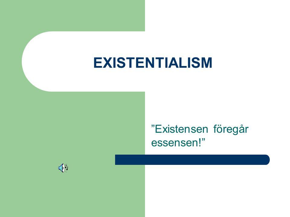 """EXISTENTIALISM """"Existensen föregår essensen!"""""""