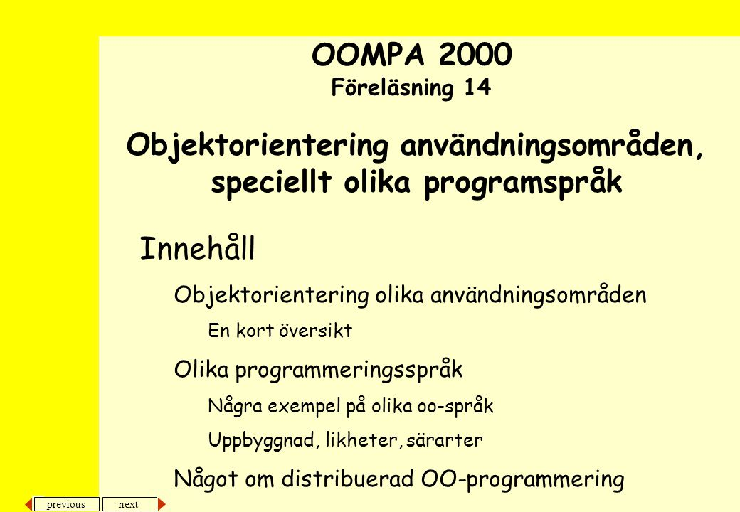 previous next 22 Objektorientering användningsområden, speciellt olika programspråk Olika oo-programspråk •Simula –Först, baserat på Algol –Införde klasser, polymorfi, dynamisk bindning mm •Smalltalk –Spred idéerna, har stått modell för många andra oo-språk, klassbibliotek och designmönster –Korta utvecklingscykler, snabbt att prototypa eller göra refactoring –Virtuell Maskin •Som tolkar tänkt maskinkod eller snarare översätts med JIT-teknik –Vissa dialekter plattformsoberoende –Metaklasser, reflexivt, öppet, anpassningsbart Kodexempel i appendix med Cooks artikel Kodexempel i appendix med Cooks artikel