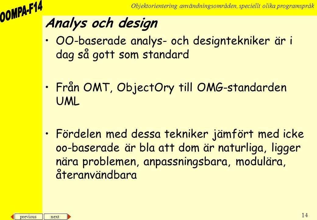 previous next 14 Objektorientering användningsområden, speciellt olika programspråk Analys och design •OO-baserade analys- och designtekniker är i dag så gott som standard •Från OMT, ObjectOry till OMG-standarden UML •Fördelen med dessa tekniker jämfört med icke oo-baserade är bla att dom är naturliga, ligger nära problemen, anpassningsbara, modulära, återanvändbara