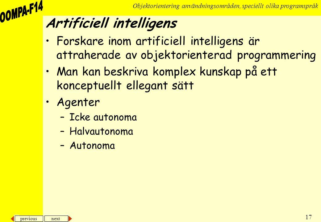 previous next 17 Objektorientering användningsområden, speciellt olika programspråk Artificiell intelligens •Forskare inom artificiell intelligens är attraherade av objektorienterad programmering •Man kan beskriva komplex kunskap på ett konceptuellt ellegant sätt •Agenter –Icke autonoma –Halvautonoma –Autonoma