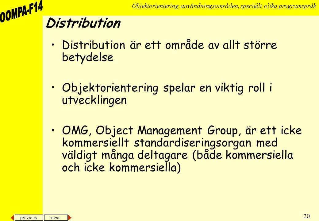 previous next 20 Objektorientering användningsområden, speciellt olika programspråk Distribution •Distribution är ett område av allt större betydelse •Objektorientering spelar en viktig roll i utvecklingen •OMG, Object Management Group, är ett icke kommersiellt standardiseringsorgan med väldigt många deltagare (både kommersiella och icke kommersiella)