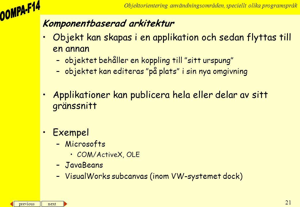 previous next 21 Objektorientering användningsområden, speciellt olika programspråk Komponentbaserad arkitektur •Objekt kan skapas i en applikation och sedan flyttas till en annan –objektet behåller en koppling till sitt urspung –objektet kan editeras på plats i sin nya omgivning •Applikationer kan publicera hela eller delar av sitt gränssnitt •Exempel –Microsofts •COM/ActiveX, OLE –JavaBeans –VisualWorks subcanvas (inom VW-systemet dock)