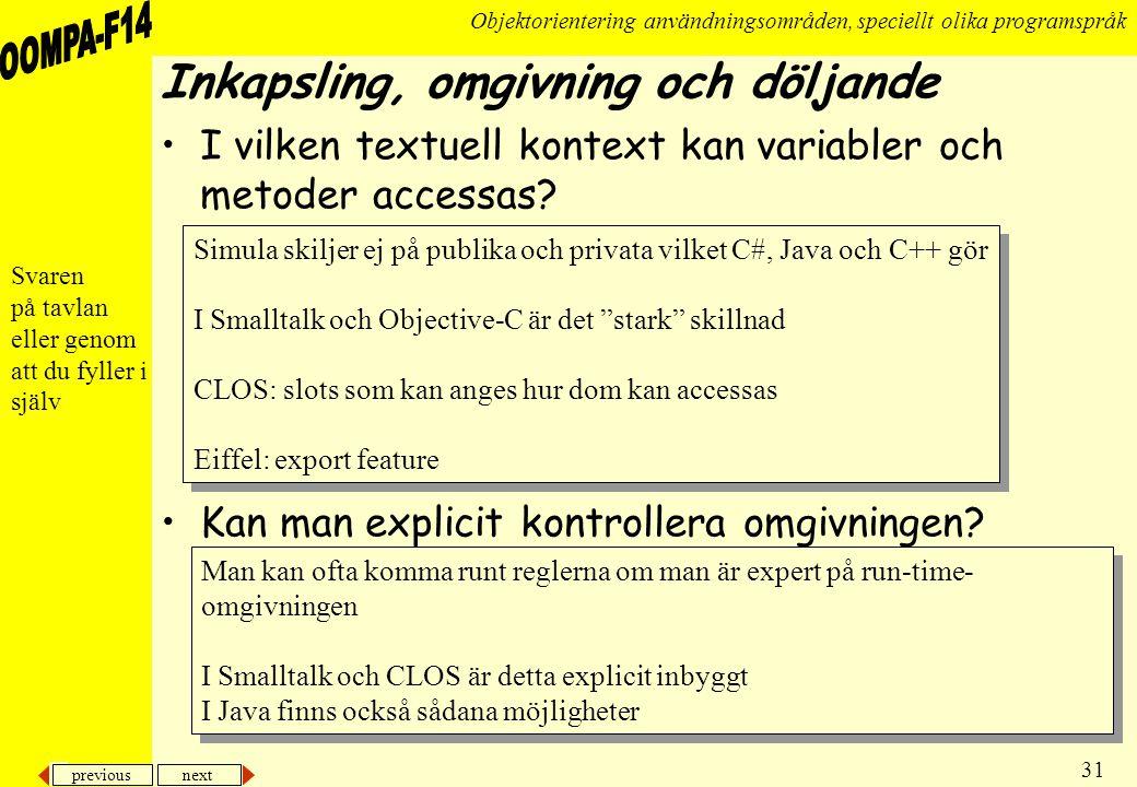 previous next 31 Objektorientering användningsområden, speciellt olika programspråk Inkapsling, omgivning och döljande •I vilken textuell kontext kan variabler och metoder accessas.