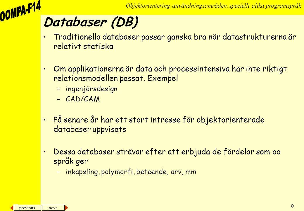 previous next 9 Objektorientering användningsområden, speciellt olika programspråk Databaser (DB) •Traditionella databaser passar ganska bra när datastrukturerna är relativt statiska •Om applikationerna är data och processintensiva har inte riktigt relationsmodellen passat.