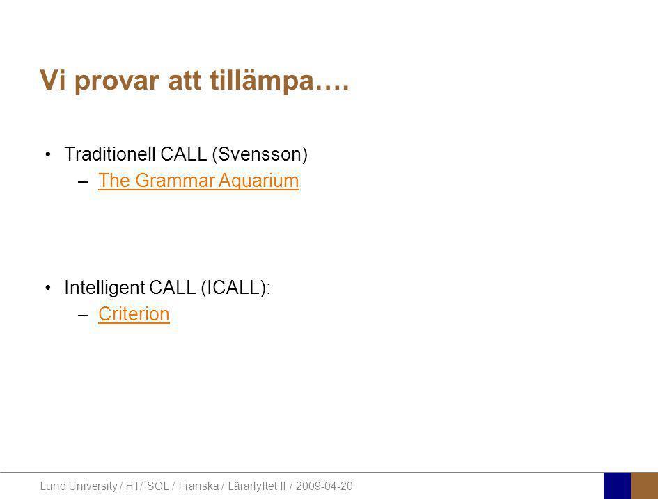Lund University / HT/ SOL / Franska / Lärarlyftet II / 2009-04-20 Vi provar att tillämpa…. •Traditionell CALL (Svensson) –The Grammar AquariumThe Gram