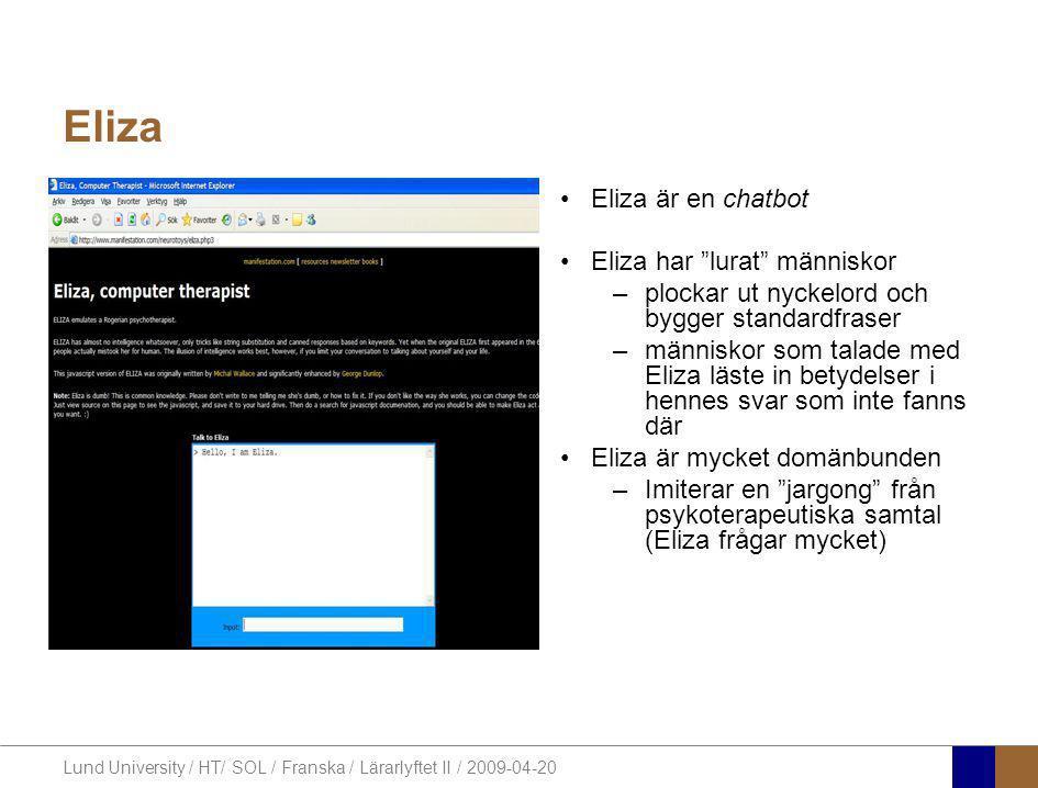 Lund University / HT/ SOL / Franska / Lärarlyftet II / 2009-04-20 Eliza •Eliza är en chatbot •Eliza har lurat människor –plockar ut nyckelord och bygger standardfraser –människor som talade med Eliza läste in betydelser i hennes svar som inte fanns där •Eliza är mycket domänbunden –Imiterar en jargong från psykoterapeutiska samtal (Eliza frågar mycket)