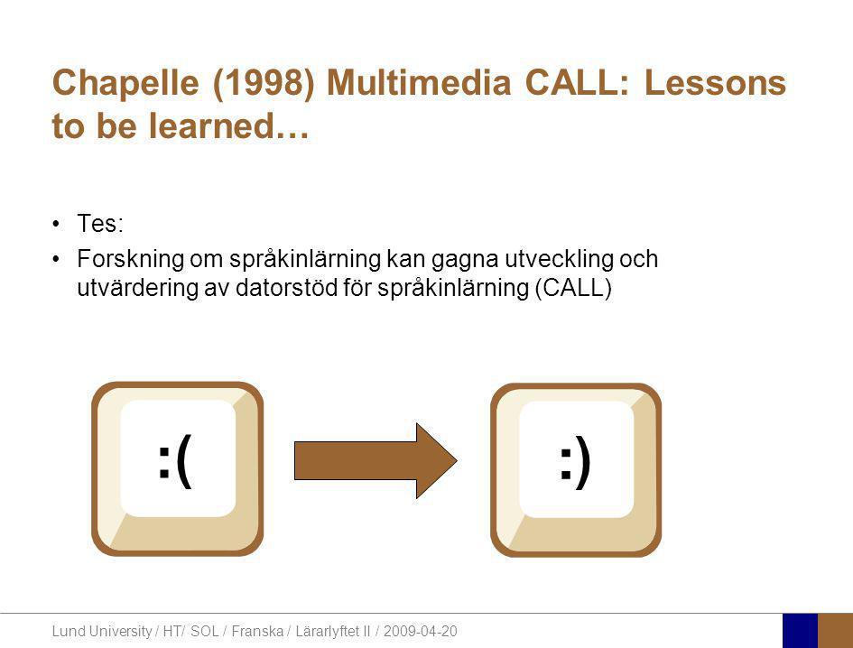 Lund University / HT/ SOL / Franska / Lärarlyftet II / 2009-04-20 Chapelle (1998) Multimedia CALL: Lessons to be learned… •Tes: •Forskning om språkinlärning kan gagna utveckling och utvärdering av datorstöd för språkinlärning (CALL)
