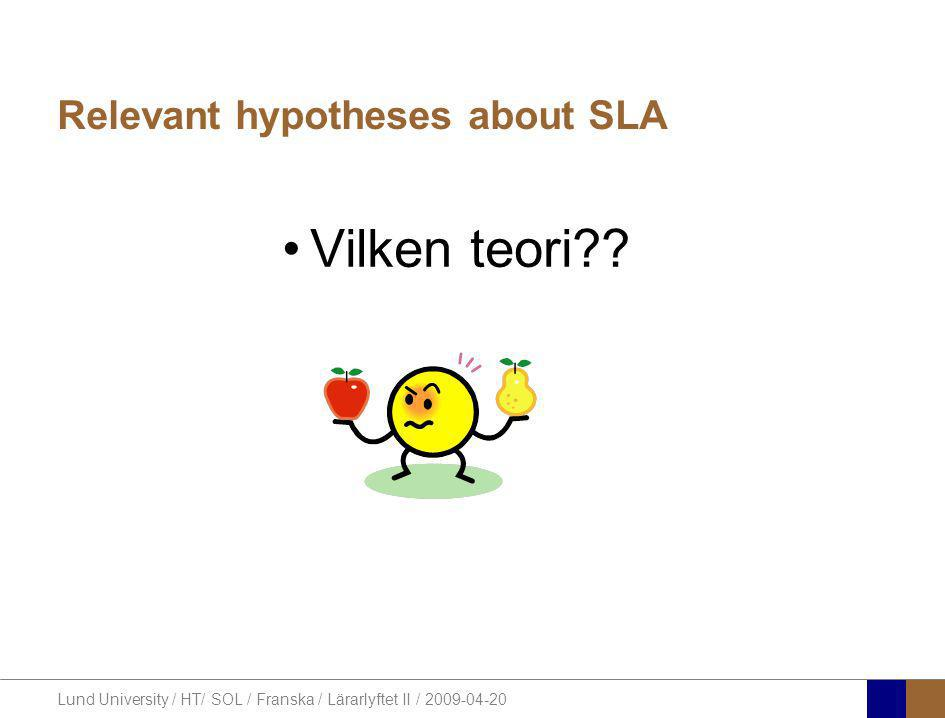 Lund University / HT/ SOL / Franska / Lärarlyftet II / 2009-04-20 Relevant hypotheses about SLA •Vilken teori??