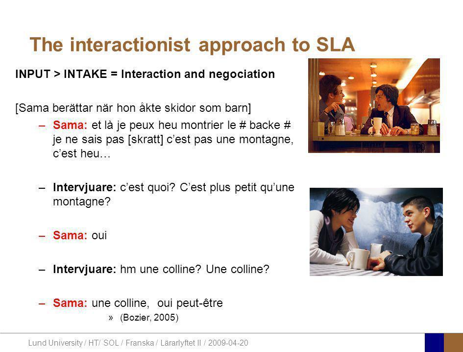 Lund University / HT/ SOL / Franska / Lärarlyftet II / 2009-04-20 The interactionist approach to SLA INPUT > INTAKE = Interaction and negociation [Sama berättar när hon åkte skidor som barn] –Sama: et là je peux heu montrier le # backe # je ne sais pas [skratt] c'est pas une montagne, c'est heu… –Intervjuare: c'est quoi.