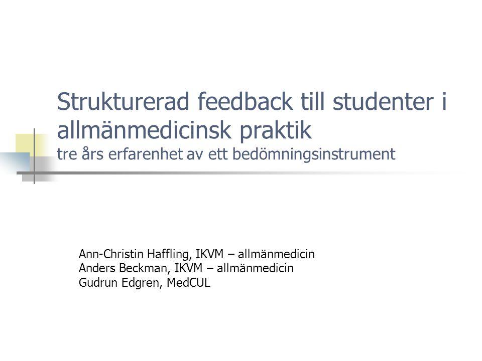 Strukturerad feedback till studenter i allmänmedicinsk praktik tre års erfarenhet av ett bedömningsinstrument Ann-Christin Haffling, IKVM – allmänmedicin Anders Beckman, IKVM – allmänmedicin Gudrun Edgren, MedCUL