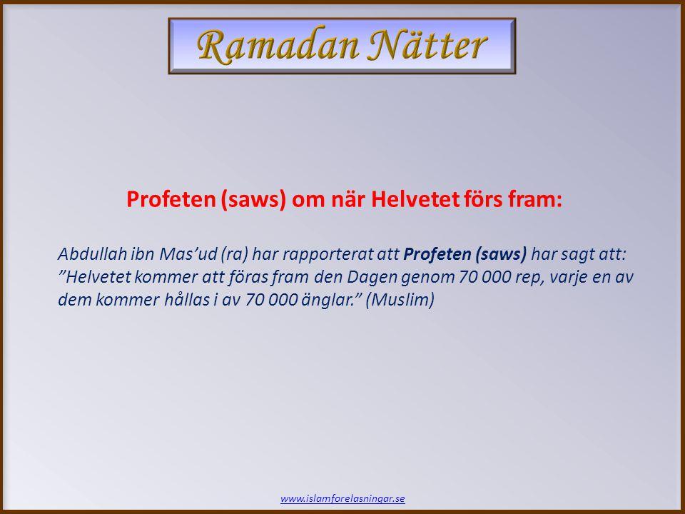 www.islamforelasningar.se Profeten (saws) om när Helvetet förs fram: Abdullah ibn Mas'ud (ra) har rapporterat att Profeten (saws) har sagt att: Helvetet kommer att föras fram den Dagen genom 70 000 rep, varje en av dem kommer hållas i av 70 000 änglar. (Muslim)