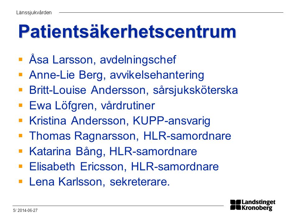 Länssjukvården 5/ 2014-06-27 Patientsäkerhetscentrum  Åsa Larsson, avdelningschef  Anne-Lie Berg, avvikelsehantering  Britt-Louise Andersson, sårsjuksköterska  Ewa Löfgren, vårdrutiner  Kristina Andersson, KUPP-ansvarig  Thomas Ragnarsson, HLR-samordnare  Katarina Bång, HLR-samordnare  Elisabeth Ericsson, HLR-samordnare  Lena Karlsson, sekreterare.