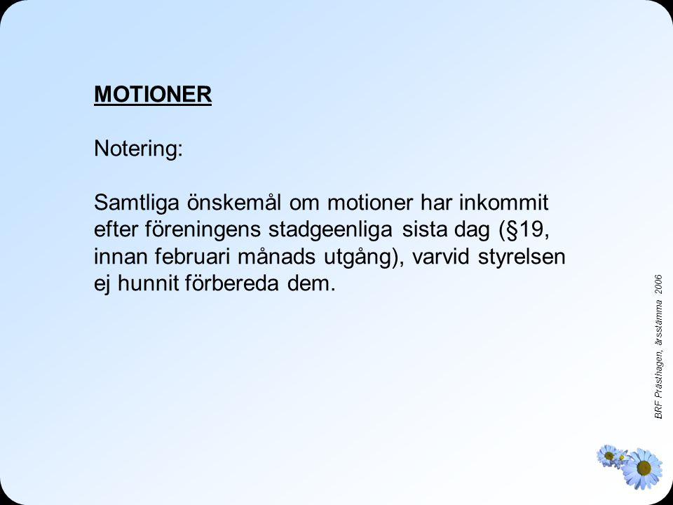 BRF Prästhagen, årsstämma 2006 MOTIONER Notering: Samtliga önskemål om motioner har inkommit efter föreningens stadgeenliga sista dag (§19, innan februari månads utgång), varvid styrelsen ej hunnit förbereda dem.