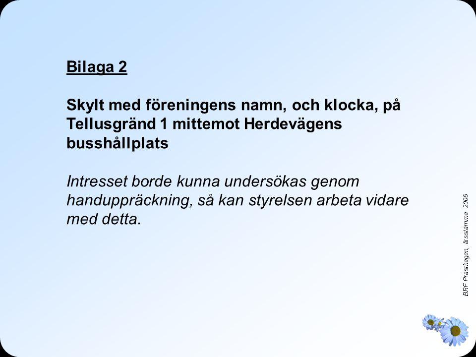 BRF Prästhagen, årsstämma 2006 Bilaga 2 Skylt med föreningens namn, och klocka, på Tellusgränd 1 mittemot Herdevägens busshållplats Intresset borde kunna undersökas genom handuppräckning, så kan styrelsen arbeta vidare med detta.