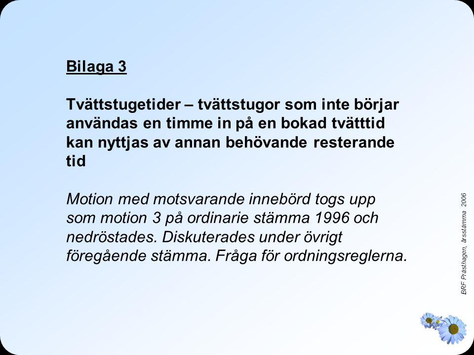 BRF Prästhagen, årsstämma 2006 Bilaga 3 Tvättstugetider – tvättstugor som inte börjar användas en timme in på en bokad tvätttid kan nyttjas av annan behövande resterande tid Motion med motsvarande innebörd togs upp som motion 3 på ordinarie stämma 1996 och nedröstades.