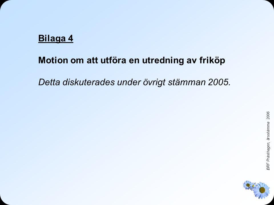 BRF Prästhagen, årsstämma 2006 Bilaga 4 Motion om att utföra en utredning av friköp Detta diskuterades under övrigt stämman 2005.