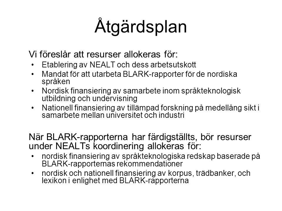 Åtgärdsplan Vi föreslår att resurser allokeras för: •Etablering av NEALT och dess arbetsutskott •Mandat för att utarbeta BLARK-rapporter för de nordiska språken •Nordisk finansiering av samarbete inom språkteknologisk utbildning och undervisning •Nationell finansiering av tillämpad forskning på medellång sikt i samarbete mellan universitet och industri När BLARK-rapporterna har färdigställts, bör resurser under NEALTs koordinering allokeras för: •nordisk finansiering av språkteknologiska redskap baserade på BLARK-rapporternas rekommendationer •nordisk och nationell finansiering av korpus, trädbanker, och lexikon i enlighet med BLARK-rapporterna