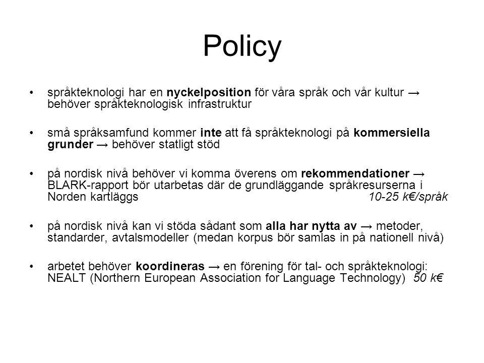 Policy •språkteknologi har en nyckelposition för våra språk och vår kultur → behöver språkteknologisk infrastruktur •små språksamfund kommer inte att få språkteknologi på kommersiella grunder → behöver statligt stöd •på nordisk nivå behöver vi komma överens om rekommendationer → BLARK-rapport bör utarbetas där de grundläggande språkresurserna i Norden kartläggs 10-25 k€/språk •på nordisk nivå kan vi stöda sådant som alla har nytta av → metoder, standarder, avtalsmodeller (medan korpus bör samlas in på nationell nivå) •arbetet behöver koordineras → en förening för tal- och språkteknologi: NEALT (Northern European Association for Language Technology) 50 k€