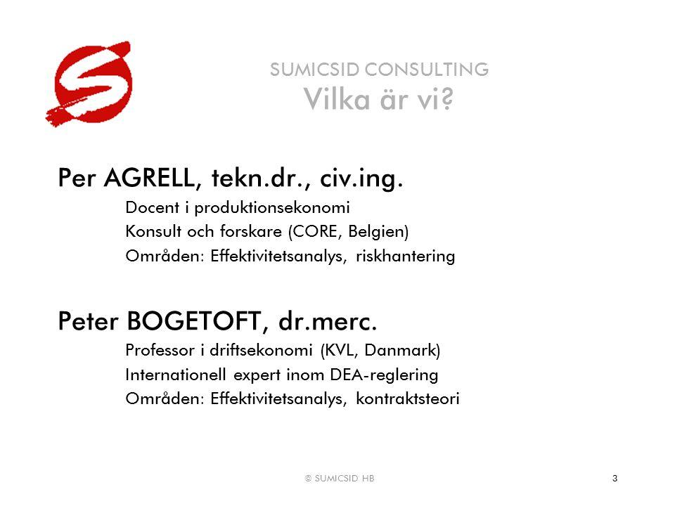 © SUMICSID HB3 SUMICSID CONSULTING Vilka är vi? Per AGRELL, tekn.dr., civ.ing. Docent i produktionsekonomi Konsult och forskare (CORE, Belgien) Område