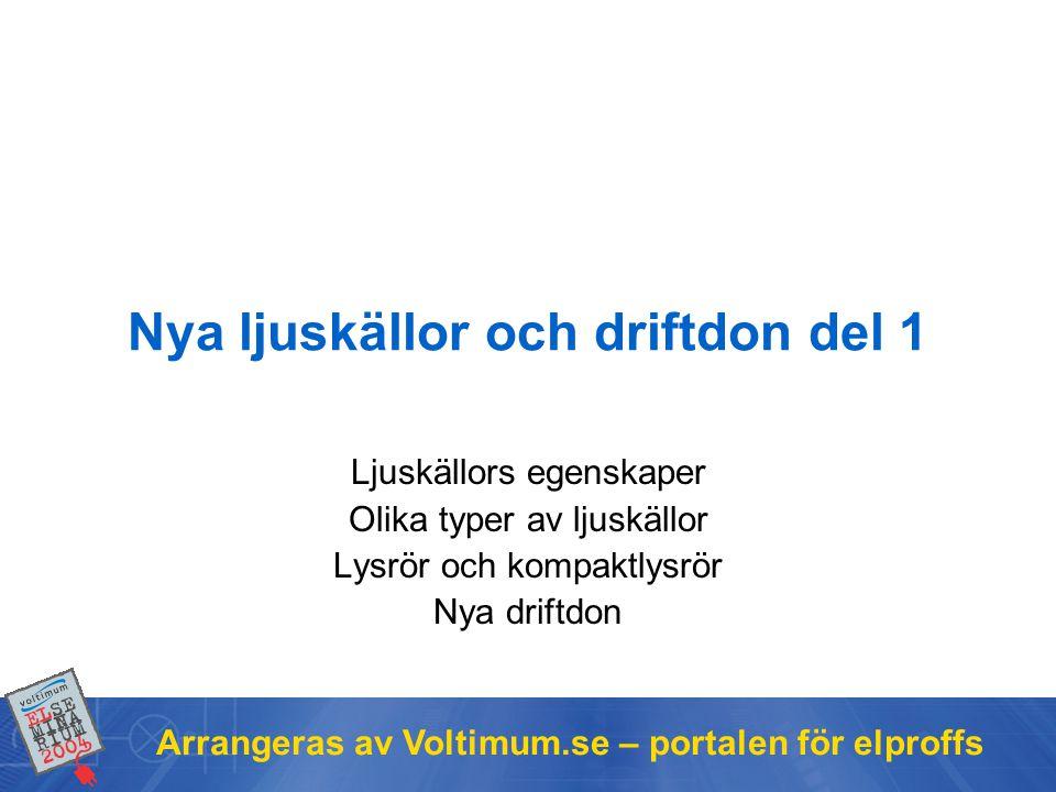 Arrangeras av Voltimum.se – portalen för elproffs Innehåll •Ljuskällors egenskaper –Färgtemperatur –Färgåtergivning –Ljusutbyte –Livslängd •Olika typer av ljuskällor –Glödljus –Gasurladdning –Induktion –Lysdioder •Ljustekniska storheter –Ljusflöde –Belysningsstyrka –Ljusstyrka –Luminans
