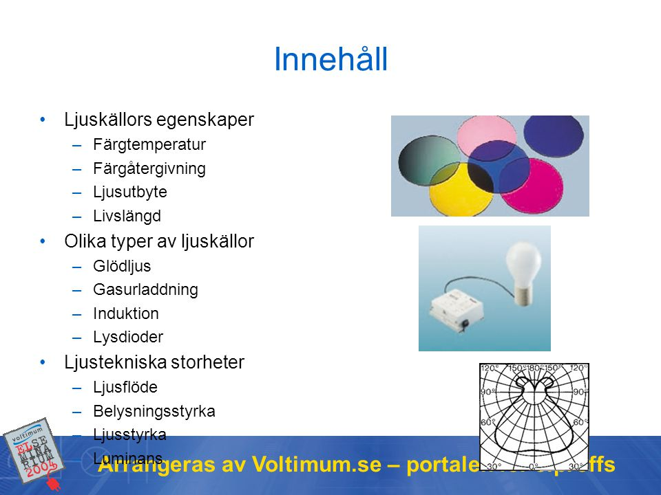 Arrangeras av Voltimum.se – portalen för elproffs Ljuskällors egenskaper Färgtemperatur (Kelvin) –Ljusets färg, varmt eller kallt Färgåtergivning (Ra 0 -100) –Förmågan att återge färger Ljusutbyte (lumen / Watt) –Viktigt för ekonomi och miljö Livslängd (timmar) –Medellivslängd eller Service life