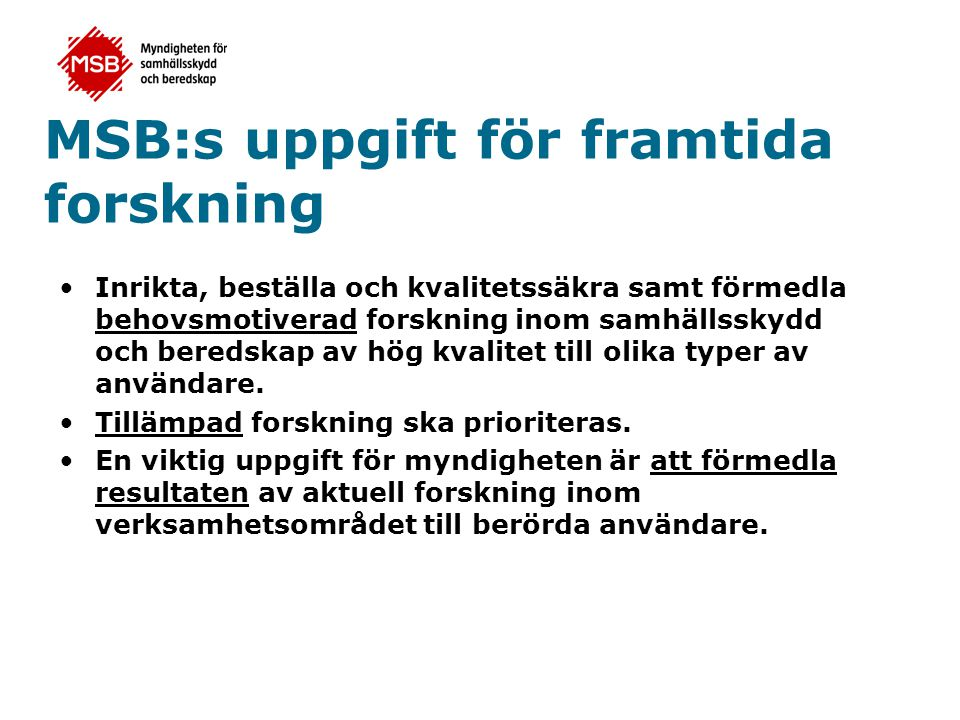 Svenska säkerhetsforskningsprogrammet •Regeringsuppdrag till att genomföra ett nationellt program för säkerhetsforskning (Fö2006/2104/CIV) – Högt industriellt deltagande – Ge möjlighet att nå framgång inom EU:s säkerhetsforskning – Behovsmotiverad forskning och utveckling – KBM skall lämna en utvärdering och förslag till fortsättning 1 mars 2009
