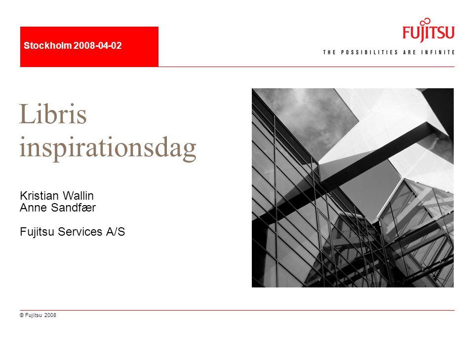 © Fujitsu 2008 Stockholm 2008-04-02 Libris inspirationsdag Kristian Wallin Anne Sandfær Fujitsu Services A/S