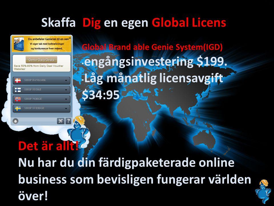 Skaffa Dig en egen Global Licens Global Brand able Genie System(IGD) • engångsinvestering $199. • Låg månatlig licensavgift $34:95 Det är allt! Nu har