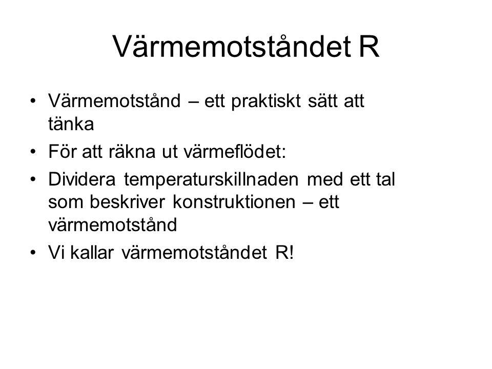 Värmemotståndet R •Värmemotstånd – ett praktiskt sätt att tänka •För att räkna ut värmeflödet: •Dividera temperaturskillnaden med ett tal som beskrive