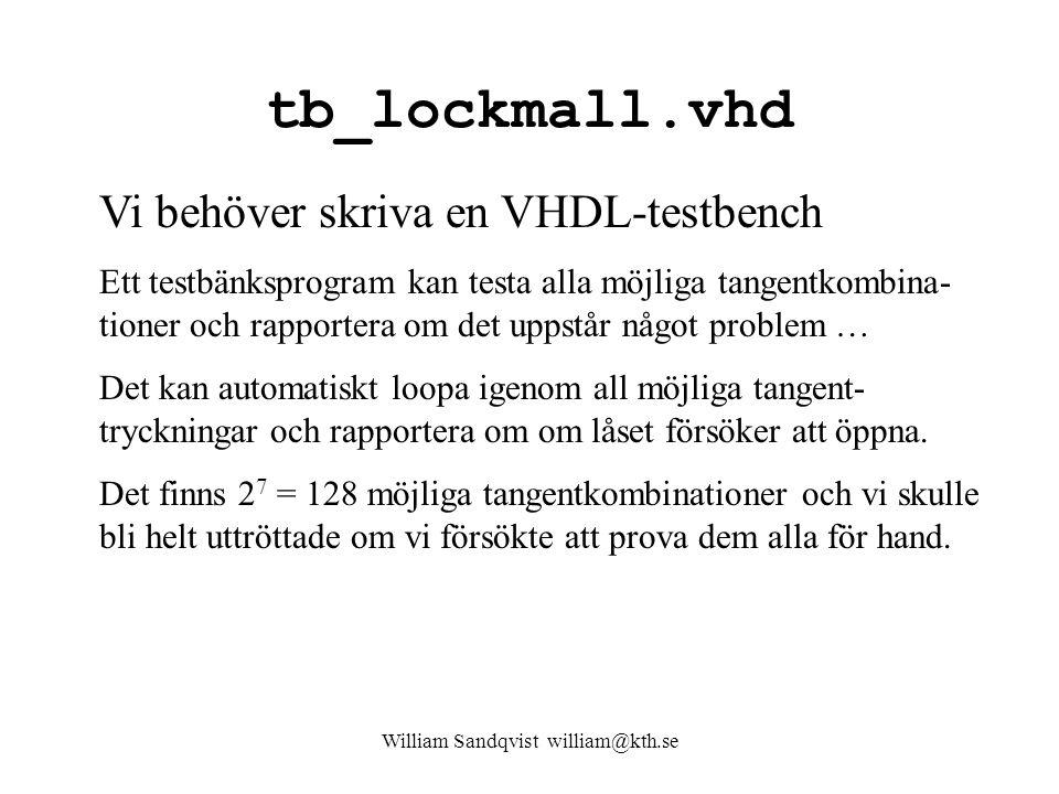tb_lockmall.vhd William Sandqvist william@kth.se Vi behöver skriva en VHDL-testbench Ett testbänksprogram kan testa alla möjliga tangentkombina- tioner och rapportera om det uppstår något problem … Det kan automatiskt loopa igenom all möjliga tangent- tryckningar och rapportera om om låset försöker att öppna.