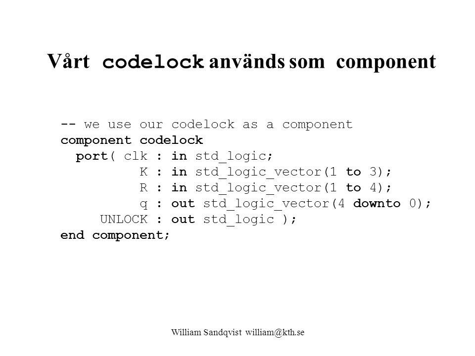 Vårt codelock används som component -- we use our codelock as a component component codelock port( clk : in std_logic; K : in std_logic_vector(1 to 3); R : in std_logic_vector(1 to 4); q : out std_logic_vector(4 downto 0); UNLOCK : out std_logic ); end component; William Sandqvist william@kth.se