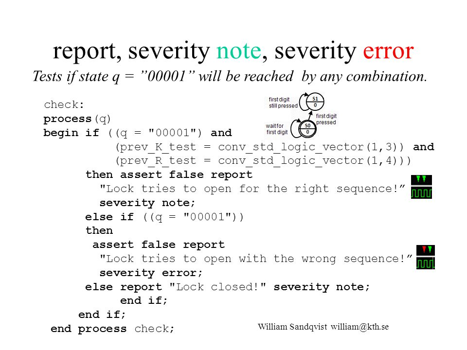 report, severity note, severity error check: process(q) begin if ((q = 00001 ) and (prev_K_test = conv_std_logic_vector(1,3)) and (prev_R_test = conv_std_logic_vector(1,4))) then assert false report Lock tries to open for the right sequence! severity note; else if ((q = 00001 )) then assert false report Lock tries to open with the wrong sequence! severity error; else report Lock closed! severity note; end if; end if; end process check; William Sandqvist william@kth.se Tests if state q = 00001 will be reached by any combination.