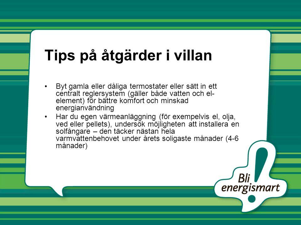 Tips på åtgärder i villan •Byt gamla eller dåliga termostater eller sätt in ett centralt reglersystem (gäller både vatten och el- element) för bättre