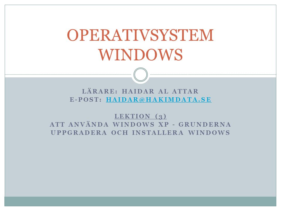 LÄRARE: HAIDAR AL ATTAR E-POST: HAIDAR@HAKIMDATA.SEHAIDAR@HAKIMDATA.SE LEKTION (3) ATT ANVÄNDA WINDOWS XP - GRUNDERNA UPPGRADERA OCH INSTALLERA WINDOWS OPERATIVSYSTEM WINDOWS