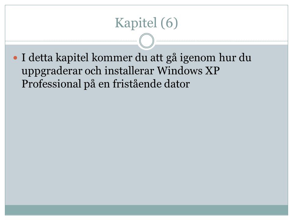 Kapitel (6)  I detta kapitel kommer du att gå igenom hur du uppgraderar och installerar Windows XP Professional på en fristående dator