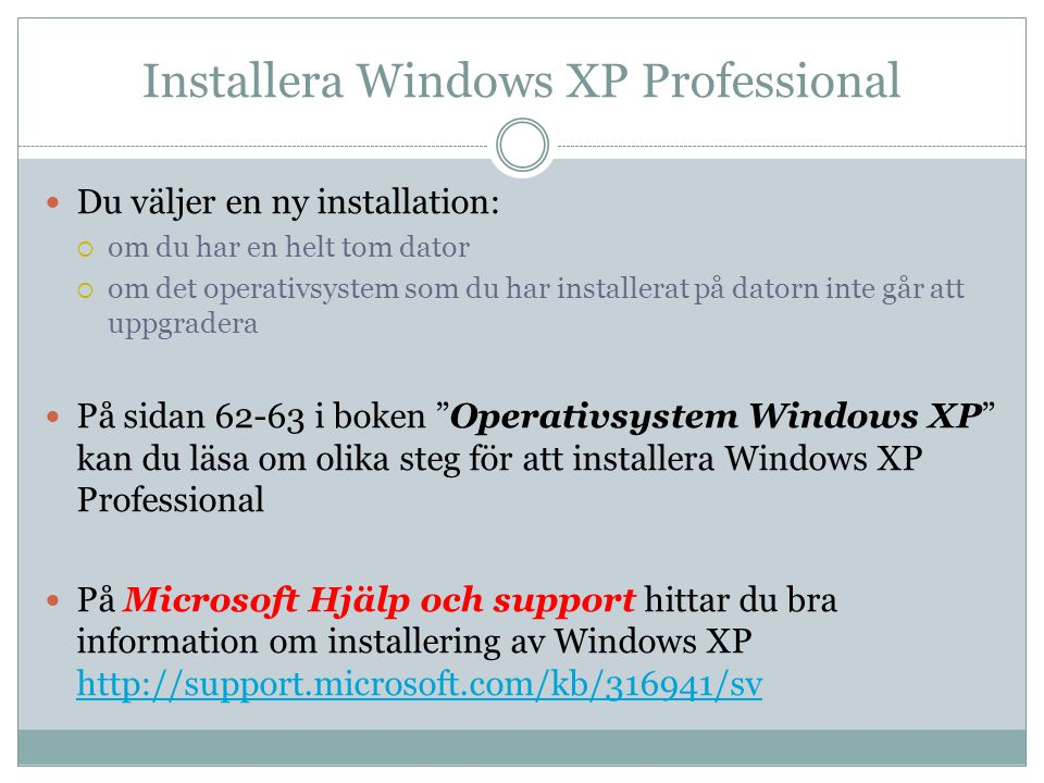 Installera Windows XP Professional  Du väljer en ny installation:  om du har en helt tom dator  om det operativsystem som du har installerat på datorn inte går att uppgradera  På sidan 62-63 i boken Operativsystem Windows XP kan du läsa om olika steg för att installera Windows XP Professional  På Microsoft Hjälp och support hittar du bra information om installering av Windows XP http://support.microsoft.com/kb/316941/sv http://support.microsoft.com/kb/316941/sv