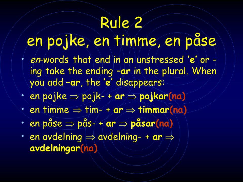 Rule 2 en pojke, en timme, en påse • en-words that end in an unstressed 'e' or - ing take the ending –ar in the plural. When you add –ar, the 'e' disa