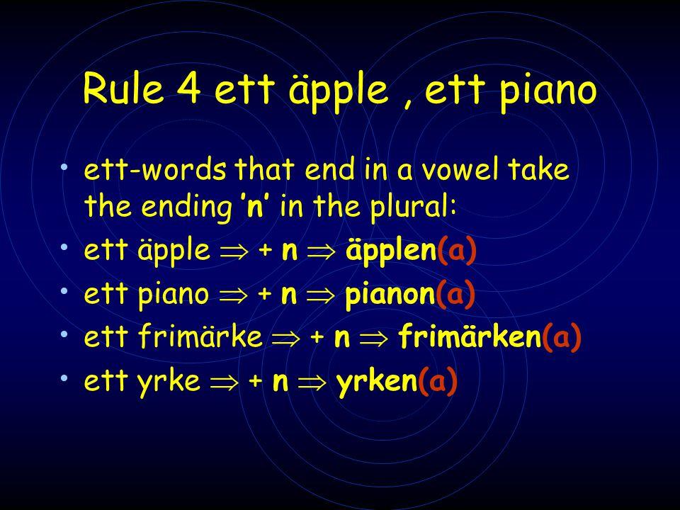 Rule 4 ett äpple, ett piano • ett-words that end in a vowel take the ending 'n' in the plural: • ett äpple  + n  äpplen(a) • ett piano  + n  piano