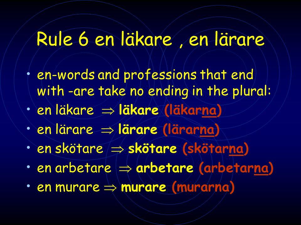 Rule 6 en läkare, en lärare • en-words and professions that end with -are take no ending in the plural: • en läkare  läkare (läkarna) • en lärare  l