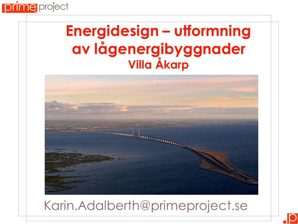 Karin.Adalberth@primeproject.se Energidesign – utformning av lågenergibyggnader Villa Åkarp